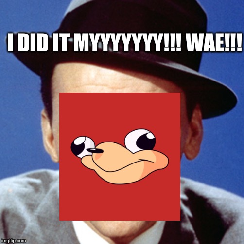 UgandaNatra | I DID IT MYYYYYYY!!! WAE!!! | image tagged in ugandan knuckles,tide pods | made w/ Imgflip meme maker