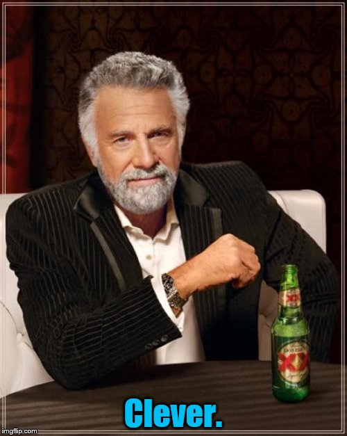 The Most Interesting Man In The World Meme | Clever. | image tagged in memes,the most interesting man in the world | made w/ Imgflip meme maker