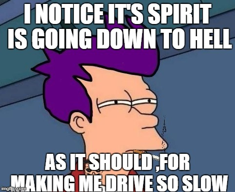 I NOTICE IT'S SPIRIT IS GOING DOWN TO HELL AS IT SHOULD ,FOR MAKING ME DRIVE SO SLOW | made w/ Imgflip meme maker