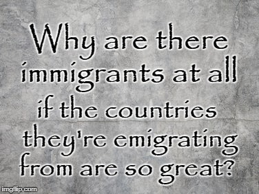 Why immigrants if their country is so great? | Why are there immigrants at all if the countries they're emigrating from are so great? | image tagged in immigration | made w/ Imgflip meme maker