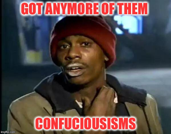 Y'all Got Any More Of That Meme | GOT ANYMORE OF THEM CONFUCIOUSISMS | image tagged in memes,y'all got any more of that | made w/ Imgflip meme maker