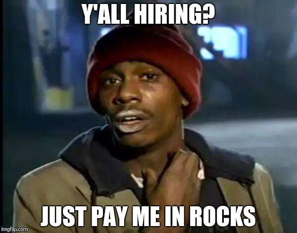 Y'all Got Any More Of That Meme | Y'ALL HIRING? JUST PAY ME IN ROCKS | image tagged in memes,y'all got any more of that | made w/ Imgflip meme maker