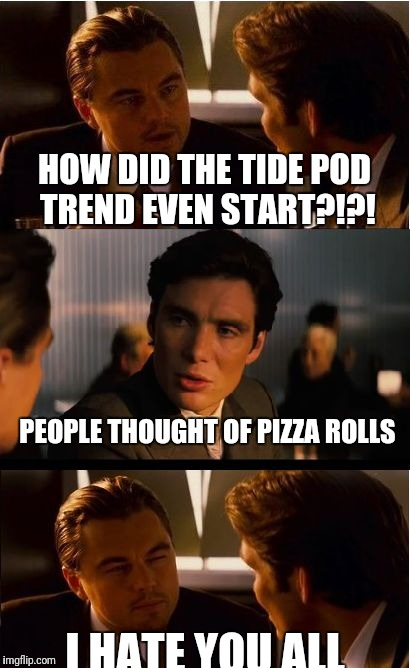 Inception Meme | HOW DID THE TIDE POD TREND EVEN START?!?! PEOPLE THOUGHT OF PIZZA ROLLS I HATE YOU ALL | image tagged in memes,inception | made w/ Imgflip meme maker