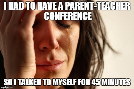 First World Problems Meme | I HAD TO HAVE A PARENT-TEACHER CONFERENCE SO I TALKED TO MYSELF FOR 45 MINUTES | image tagged in memes,first world problems | made w/ Imgflip meme maker