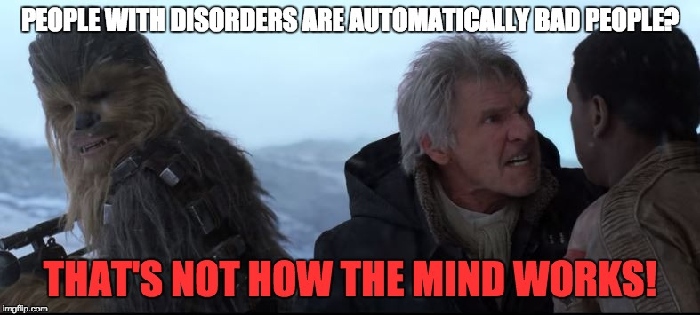 That's not how the mind works! | PEOPLE WITH DISORDERS ARE AUTOMATICALLY BAD PEOPLE? THAT'S NOT HOW THE MIND WORKS! | image tagged in that's not how the force works,han solo,star wars vii,memes,funny,so true memes | made w/ Imgflip meme maker