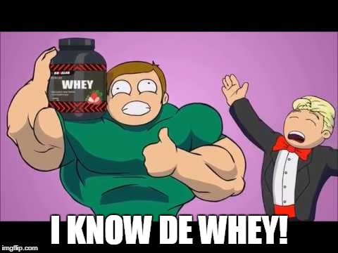 I KNOW DE WHEY! | made w/ Imgflip meme maker