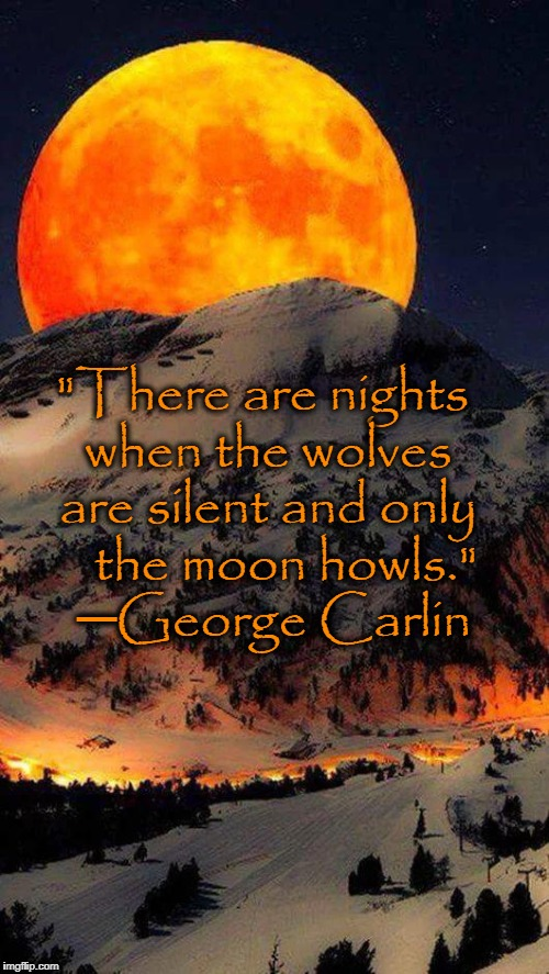 "Thoughts on the Eve of a Blood Moon |  ""There are nights when the wolves are silent and only    the moon howls.""  ─George Carlin 