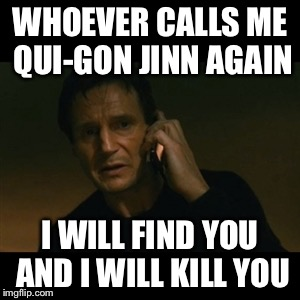Liam Neeson Taken | WHOEVER CALLS ME QUI-GON JINN AGAIN I WILL FIND YOU AND I WILL KILL YOU | image tagged in memes,liam neeson taken | made w/ Imgflip meme maker