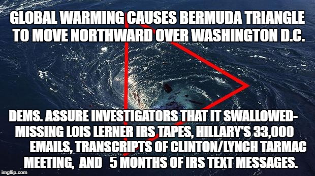 Dems make Bermuda Triangle claim  | GLOBAL WARMING CAUSES BERMUDA TRIANGLE TO MOVE NORTHWARD OVER WASHINGTON D.C. DEMS. ASSURE INVESTIGATORS THAT IT SWALLOWED- MISSING LOIS LER | image tagged in puppies and kittens,hillary clinton,donald trump,beer,football,global warming | made w/ Imgflip meme maker