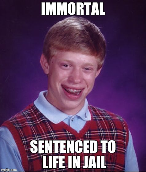 Bad Luck Brian Meme | IMMORTAL SENTENCED TO LIFE IN JAIL | image tagged in memes,bad luck brian | made w/ Imgflip meme maker