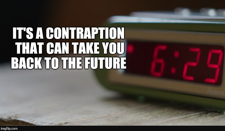 IT'S A CONTRAPTION THAT CAN TAKE YOU BACK TO THE FUTURE | made w/ Imgflip meme maker