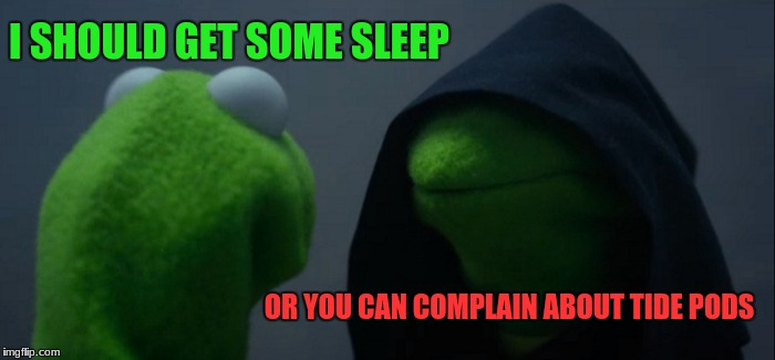 Evil Kermit Meme | I SHOULD GET SOME SLEEP OR YOU CAN COMPLAIN ABOUT TIDE PODS | image tagged in memes,evil kermit | made w/ Imgflip meme maker