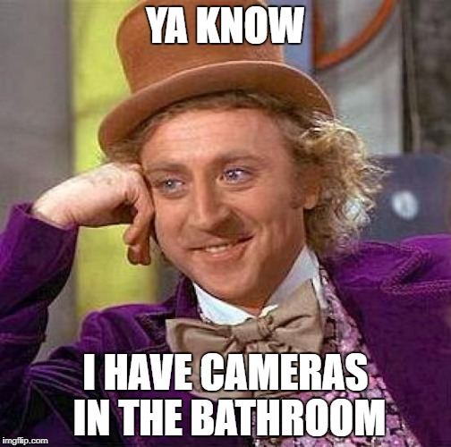 Creepy Condescending Wonka Meme | YA KNOW I HAVE CAMERAS IN THE BATHROOM | image tagged in memes,creepy condescending wonka | made w/ Imgflip meme maker