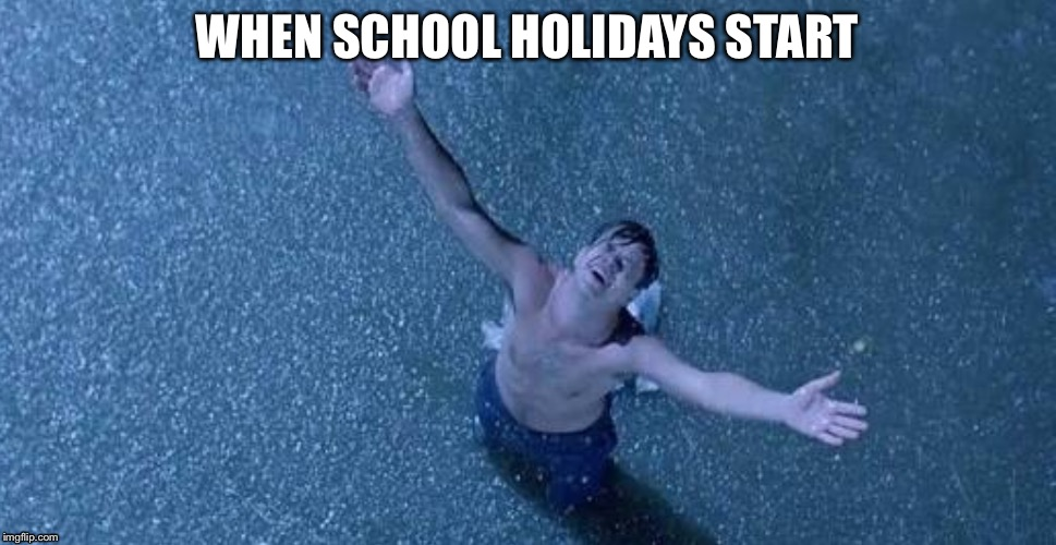 Andy the shawshank redemption  | WHEN SCHOOL HOLIDAYS START | image tagged in the shawshank redemption | made w/ Imgflip meme maker