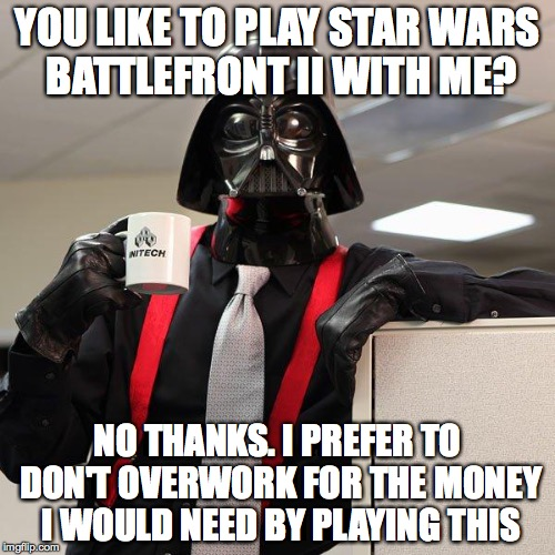 Darth Vader Office Space | YOU LIKE TO PLAY STAR WARS BATTLEFRONT II WITH ME? NO THANKS. I PREFER TO DON'T OVERWORK FOR THE MONEY I WOULD NEED BY PLAYING THIS | image tagged in darth vader office space | made w/ Imgflip meme maker