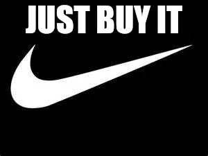 Nike Swoosh  | JUST BUY IT | image tagged in nike swoosh | made w/ Imgflip meme maker