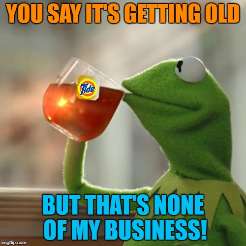 But Thats None Of My Business Meme | YOU SAY IT'S GETTING OLD BUT THAT'S NONE OF MY BUSINESS! | image tagged in memes,but thats none of my business,kermit the frog | made w/ Imgflip meme maker