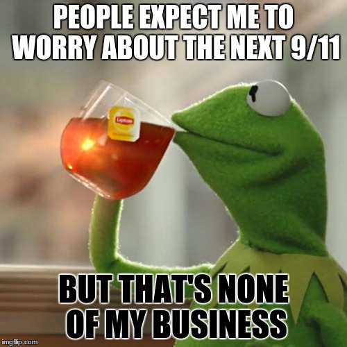 But Thats None Of My Business Meme | PEOPLE EXPECT ME TO WORRY ABOUT THE NEXT 9/11 BUT THAT'S NONE OF MY BUSINESS | image tagged in memes,but thats none of my business,kermit the frog | made w/ Imgflip meme maker