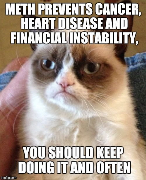 Grumpy Cat Meme | METH PREVENTS CANCER, HEART DISEASE AND FINANCIAL INSTABILITY, YOU SHOULD KEEP DOING IT AND OFTEN | image tagged in memes,grumpy cat | made w/ Imgflip meme maker