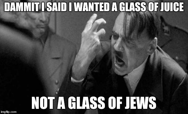 hitler | DAMMIT I SAID I WANTED A GLASS OF JUICE NOT A GLASS OF JEWS | image tagged in hitler | made w/ Imgflip meme maker