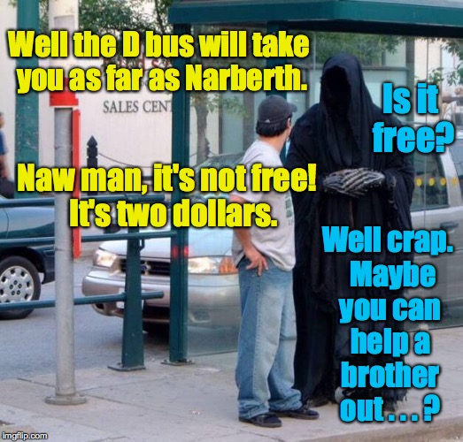 When the Deathmobile breaks down on a work day. | Well the D bus will take you as far as Narberth. Well crap.  Maybe you can help a brother out . . . ? Is it free? Naw man, it's not free!  I | image tagged in death at bus stop,memes | made w/ Imgflip meme maker
