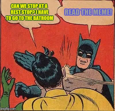 Batman Slapping Robin Meme | CAN WE STOP AT A REST STOP? I HAVE TO GO TO THE BATROOM READ THE MEME! | image tagged in memes,batman slapping robin | made w/ Imgflip meme maker