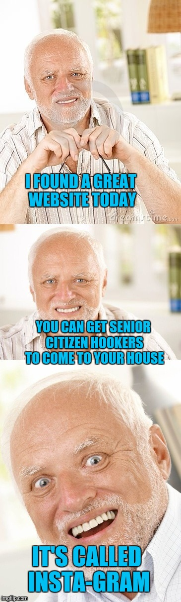30 Minutes or Less or It's Free (Unless It's Dark Outside or the Senior Bus Gets a Flat). |  I FOUND A GREAT WEBSITE TODAY; YOU CAN GET SENIOR CITIZEN HOOKERS TO COME TO YOUR HOUSE; IT'S CALLED INSTA-GRAM | image tagged in hide the pun harold,instagram | made w/ Imgflip meme maker