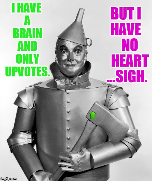 I HAVE A BRAIN AND ONLY UPVOTES. BUT I HAVE     NO    HEART ...SIGH. | made w/ Imgflip meme maker