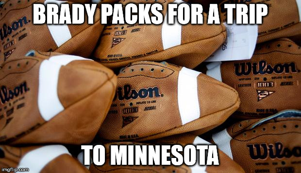 Patriots Football Stash | BRADY PACKS FOR A TRIP TO MINNESOTA | image tagged in patriots football stash | made w/ Imgflip meme maker
