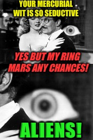 YOUR MERCURIAL WIT IS SO SEDUCTIVE YES BUT MY RING MARS ANY CHANCES! ALIENS! | made w/ Imgflip meme maker