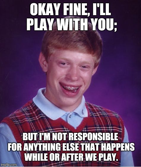 Bad Luck Brian Meme | OKAY FINE, I'LL PLAY WITH YOU; BUT I'M NOT RESPONSIBLE FOR ANYTHING ELSE THAT HAPPENS WHILE OR AFTER WE PLAY. | image tagged in memes,bad luck brian | made w/ Imgflip meme maker