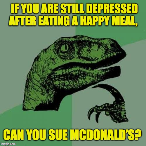 Philosoraptor Meme | IF YOU ARE STILL DEPRESSED AFTER EATING A HAPPY MEAL, CAN YOU SUE MCDONALD'S? | image tagged in memes,philosoraptor,happy meal,mcdonalds | made w/ Imgflip meme maker