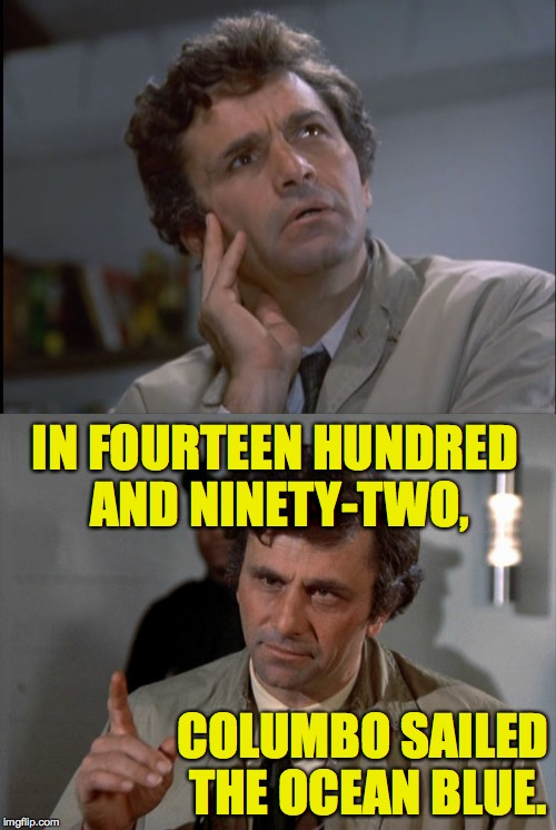COLUMBO SAILED THE OCEAN BLUE. IN FOURTEEN HUNDRED AND NINETY-TWO, | made w/ Imgflip meme maker