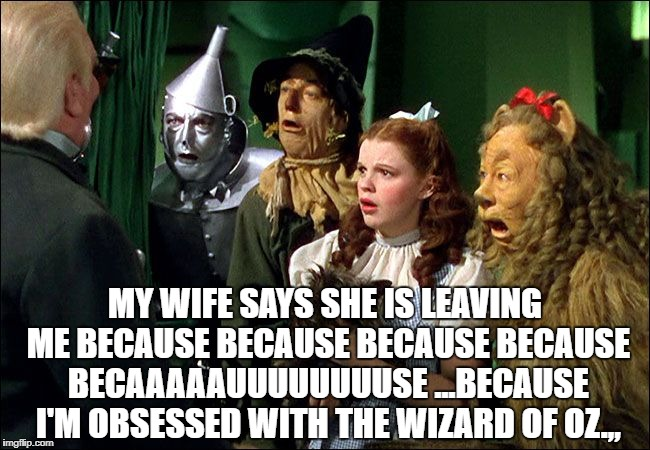 MY WIFE SAYS SHE IS LEAVING ME BECAUSE BECAUSE BECAUSE BECAUSE BECAAAAAUUUUUUUUSE ...BECAUSE I'M OBSESSED WITH THE WIZARD OF OZ.,, | image tagged in the wizard of oz | made w/ Imgflip meme maker