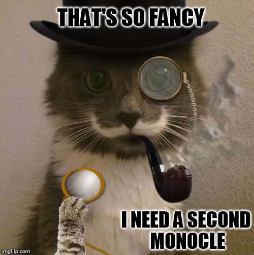 THAT'S SO FANCY I NEED A SECOND MONOCLE | made w/ Imgflip meme maker