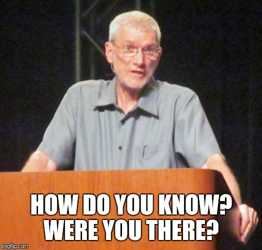 HOW DO YOU KNOW? WERE YOU THERE? | image tagged in ken ham | made w/ Imgflip meme maker