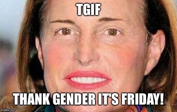 Happy Friday! | A | image tagged in happy friday,funny memes,atheism,transgender | made w/ Imgflip meme maker