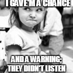 I GAVE'M A CHANCE AND A WARNING; THEY DIDN'T LISTEN | made w/ Imgflip meme maker