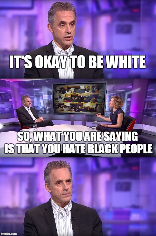 Jordan Peterson vs Feminist Interviewer | IT'S OKAY TO BE WHITE SO, WHAT YOU ARE SAYING IS THAT YOU HATE BLACK PEOPLE | image tagged in jordan peterson vs feminist interviewer | made w/ Imgflip meme maker