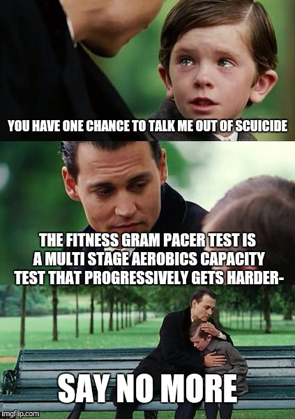 Finding Neverland Meme | YOU HAVE ONE CHANCE TO TALK ME OUT OF SCUICIDE THE FITNESS GRAM PACER TEST IS A MULTI STAGE AEROBICS CAPACITY TEST THAT PROGRESSIVELY GETS H | image tagged in memes,finding neverland | made w/ Imgflip meme maker