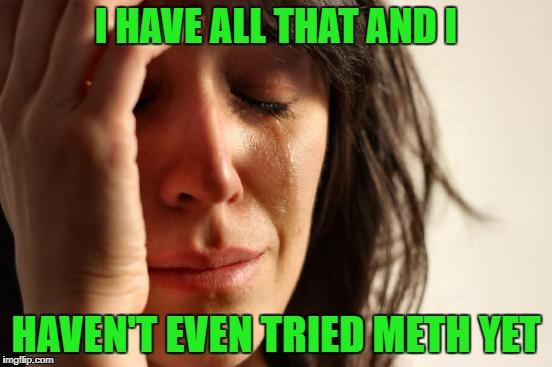 First World Problems Meme | I HAVE ALL THAT AND I HAVEN'T EVEN TRIED METH YET | image tagged in memes,first world problems | made w/ Imgflip meme maker