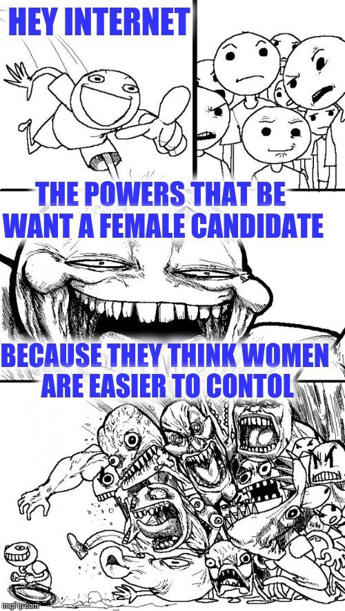 Hey Internet Meme | HEY INTERNET BECAUSE THEY THINK WOMEN ARE EASIER TO CONTOL THE POWERS THAT BE WANT A FEMALE CANDIDATE | image tagged in memes,hey internet | made w/ Imgflip meme maker