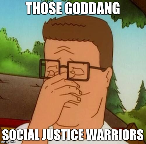 THOSE GODDANG SOCIAL JUSTICE WARRIORS | made w/ Imgflip meme maker
