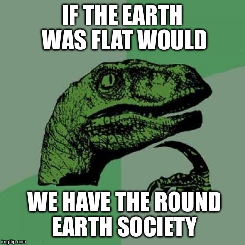 Philosoraptor Meme | IF THE EARTH WAS FLAT WOULD WE HAVE THE ROUND EARTH SOCIETY | image tagged in memes,philosoraptor | made w/ Imgflip meme maker
