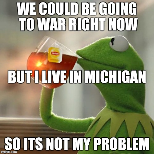 Maybe | WE COULD BE GOING TO WAR RIGHT NOW SO ITS NOT MY PROBLEM BUT I LIVE IN MICHIGAN | image tagged in memes,but thats none of my business,kermit the frog | made w/ Imgflip meme maker