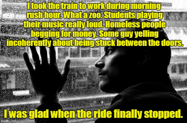 Read the last sentence on top and then the bottom on again.  | I took the train to work during morning rush hour. What a zoo. Students playing their music really loud. Homeless people begging for money.  | image tagged in memes,over educated problems | made w/ Imgflip meme maker