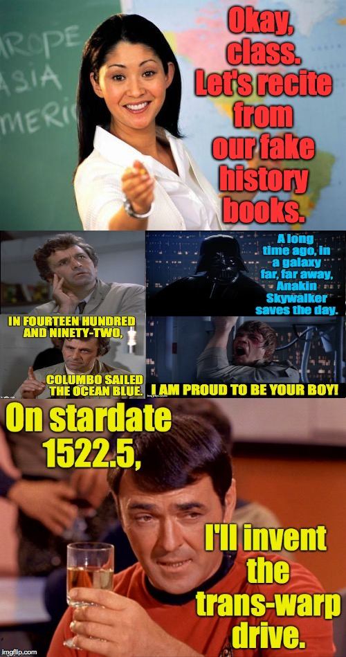 History class...of the future! | Okay, class. Let's recite from our fake history books. | image tagged in memes,unhelpful high school teacher,columbo,star wars no,star trek scotty,fake history | made w/ Imgflip meme maker