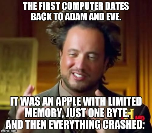 FIRST COMPUTER  | THE FIRST COMPUTER DATES BACK TO ADAM AND EVE. IT WAS AN APPLE WITH LIMITED MEMORY, JUST ONE BYTE. AND THEN EVERYTHING CRASHED. | image tagged in memes,ancient aliens | made w/ Imgflip meme maker