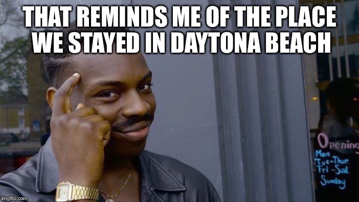 Roll Safe Think About It Meme | THAT REMINDS ME OF THE PLACE WE STAYED IN DAYTONA BEACH | image tagged in memes,roll safe think about it | made w/ Imgflip meme maker