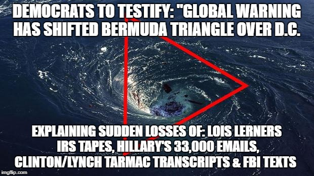 "Bermuda Triangle shifts over D.C. | DEMOCRATS TO TESTIFY: ""GLOBAL WARNING HAS SHIFTED BERMUDA TRIANGLE OVER D.C. EXPLAINING SUDDEN LOSSES OF: LOIS LERNERS IRS TAPES, HILLARY'S  